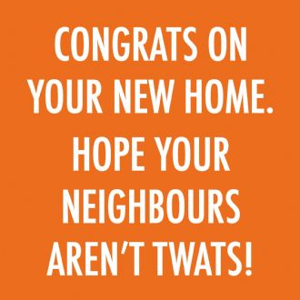 Funny New Home Card - 'Congrats On Your New Home' - 'Hope Your Neighbours Aren't Twats!'